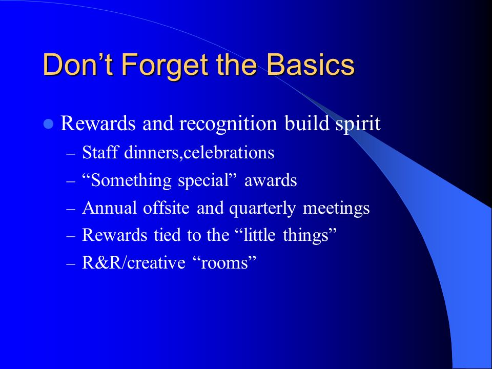 Dont Forget the Basics Rewards and recognition build spirit – Staff dinners,celebrations – Something special awards – Annual offsite and quarterly meetings – Rewards tied to the little things – R&R/creative rooms