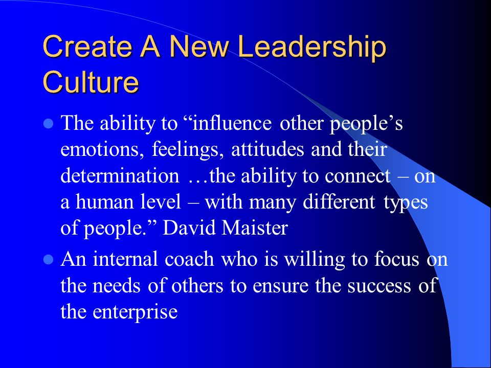 Create A New Leadership Culture The ability to influence other peoples emotions, feelings, attitudes and their determination …the ability to connect – on a human level – with many different types of people.