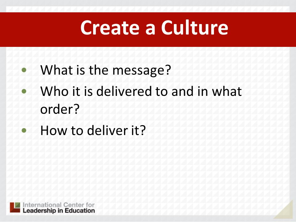 Create a Culture What is the message Who it is delivered to and in what order How to deliver it