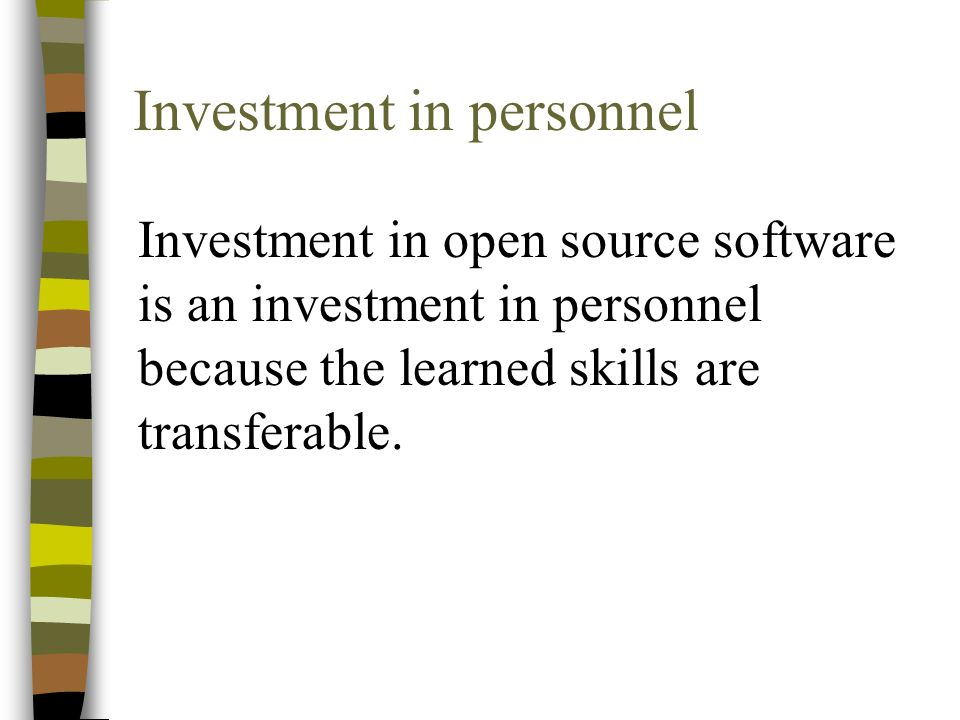 Investment in personnel Investment in open source software is an investment in personnel because the learned skills are transferable.