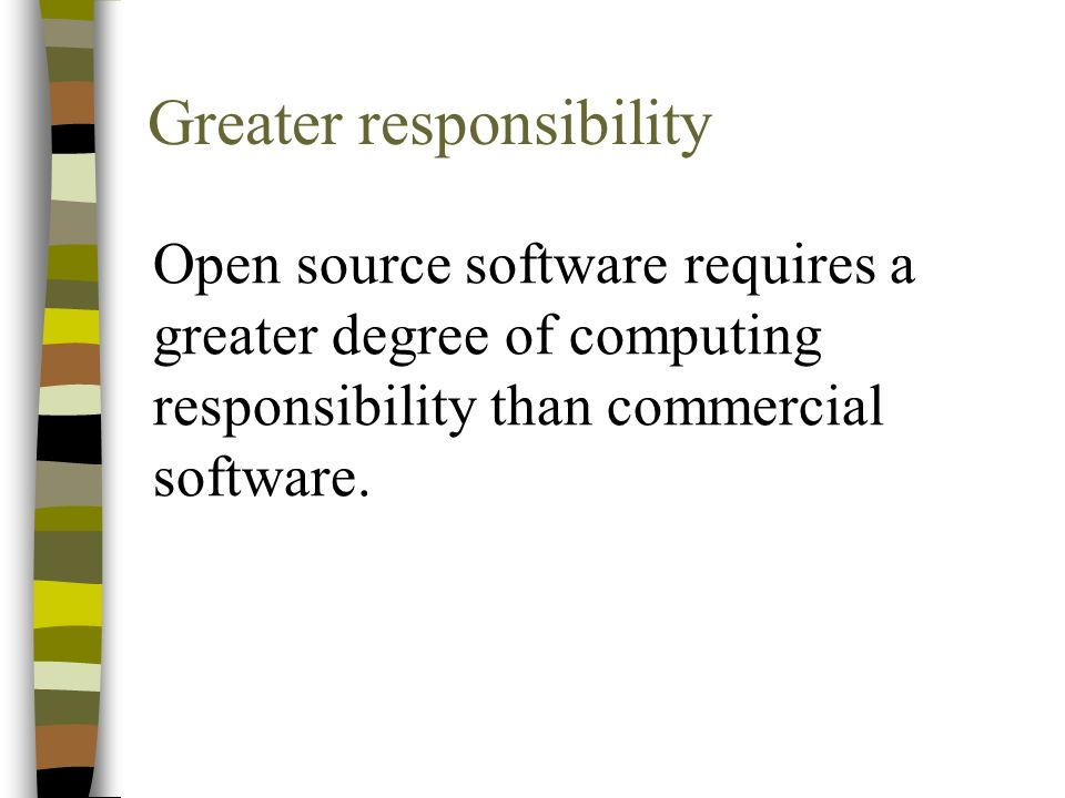 Greater responsibility Open source software requires a greater degree of computing responsibility than commercial software.