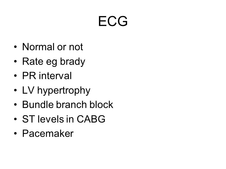 ECG Normal or not Rate eg brady PR interval LV hypertrophy Bundle branch block ST levels in CABG Pacemaker