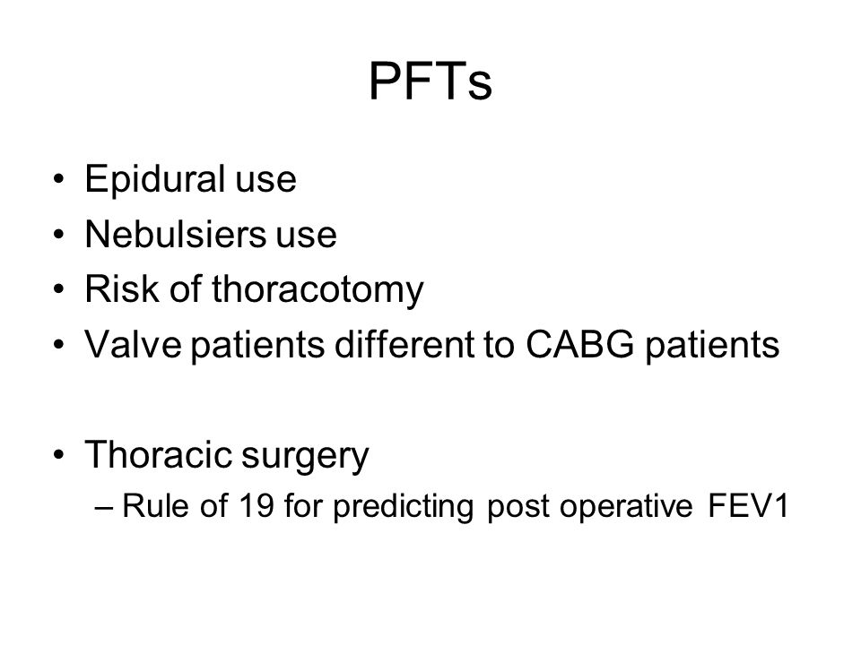 PFTs Epidural use Nebulsiers use Risk of thoracotomy Valve patients different to CABG patients Thoracic surgery –Rule of 19 for predicting post operative FEV1