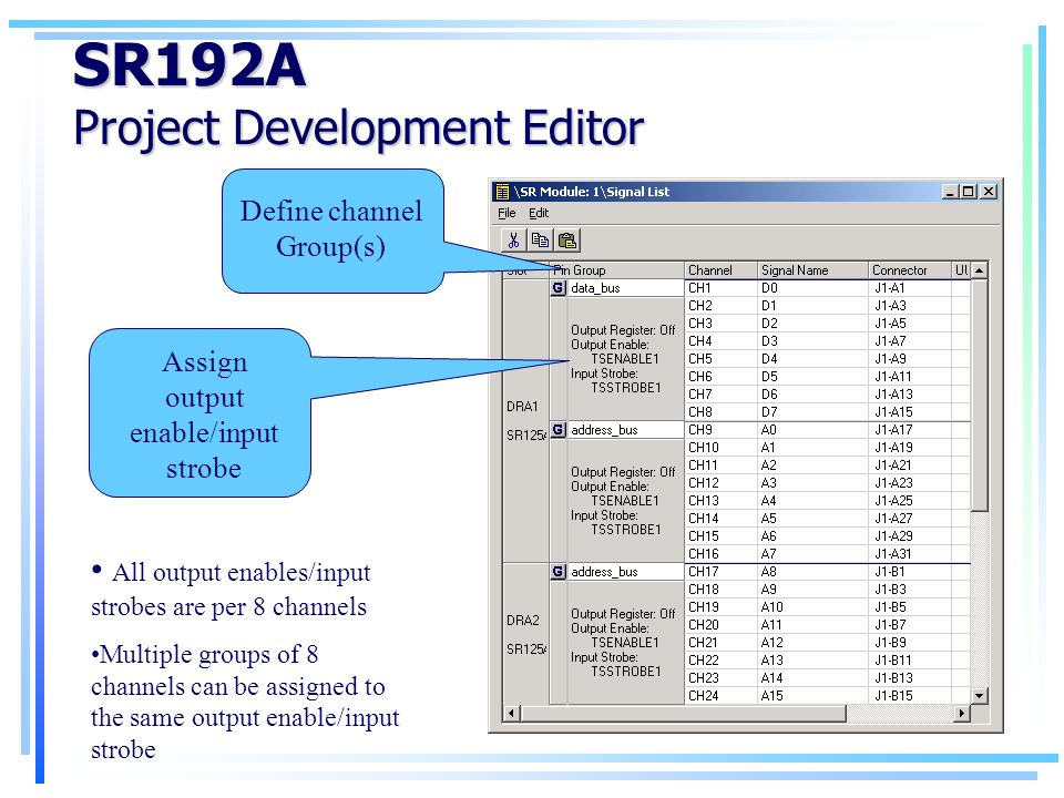 SR192A Project Development Editor Define channel Group(s) Assign output enable/input strobe All output enables/input strobes are per 8 channels Multiple groups of 8 channels can be assigned to the same output enable/input strobe