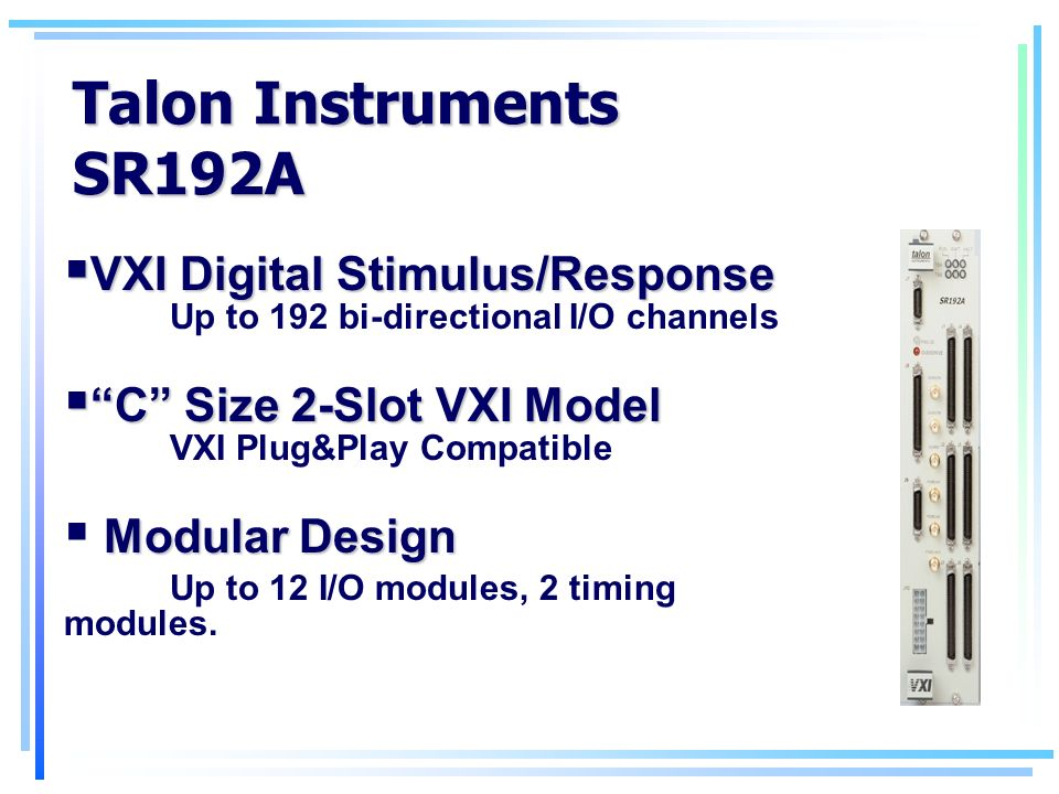 Talon Instruments SR192A VXI Digital Stimulus/Response VXI Digital Stimulus/Response Up to 192 bi-directional I/O channels C Size 2-Slot VXI Model C Size 2-Slot VXI Model VXI Plug&Play Compatible Modular Design Up to 12 I/O modules, 2 timing modules.