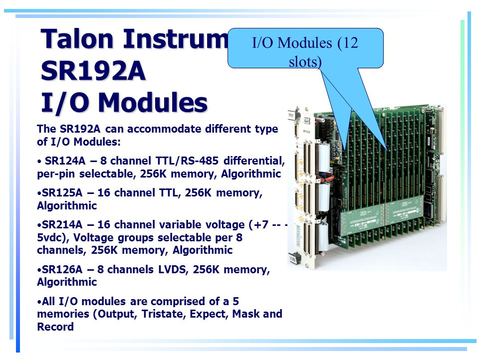 Talon Instruments SR192A I/O Modules The SR192A can accommodate different type of I/O Modules: SR124A – 8 channel TTL/RS-485 differential, per-pin selectable, 256K memory, Algorithmic SR125A – 16 channel TTL, 256K memory, Algorithmic SR214A – 16 channel variable voltage ( vdc), Voltage groups selectable per 8 channels, 256K memory, Algorithmic SR126A – 8 channels LVDS, 256K memory, Algorithmic All I/O modules are comprised of a 5 memories (Output, Tristate, Expect, Mask and Record I/O Modules (12 slots)