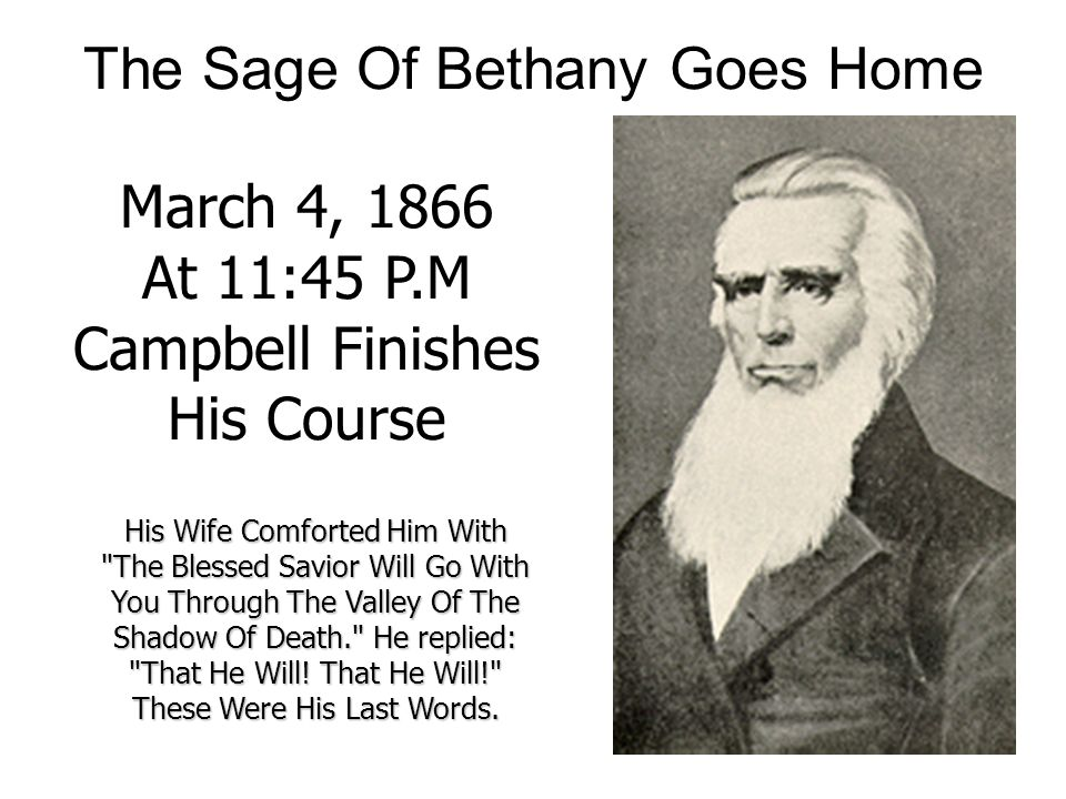 The Sage Of Bethany Goes Home March 4, 1866 At 11:45 P.M Campbell Finishes His Course His Wife Comforted Him With The Blessed Savior Will Go With You Through The Valley Of The Shadow Of Death. He replied: That He Will.