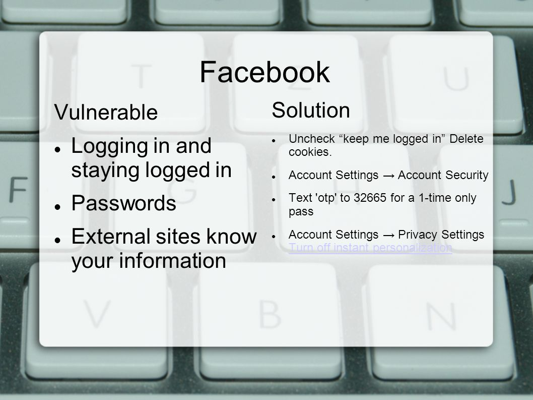 Facebook Vulnerable Logging in and staying logged in Passwords External sites know your information Solution Uncheck keep me logged in Delete cookies.