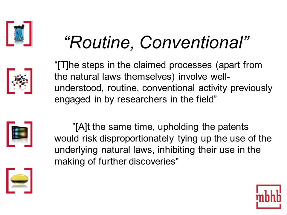 Routine, Conventional [T]he steps in the claimed processes (apart from the natural laws themselves) involve well- understood, routine, conventional activity previously engaged in by researchers in the field [A]t the same time, upholding the patents would risk disproportionately tying up the use of the underlying natural laws, inhibiting their use in the making of further discoveries
