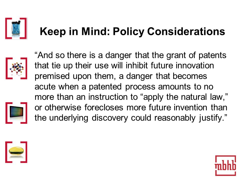 Keep in Mind: Policy Considerations And so there is a danger that the grant of patents that tie up their use will inhibit future innovation premised upon them, a danger that becomes acute when a patented process amounts to no more than an instruction to apply the natural law, or otherwise forecloses more future invention than the underlying discovery could reasonably justify.