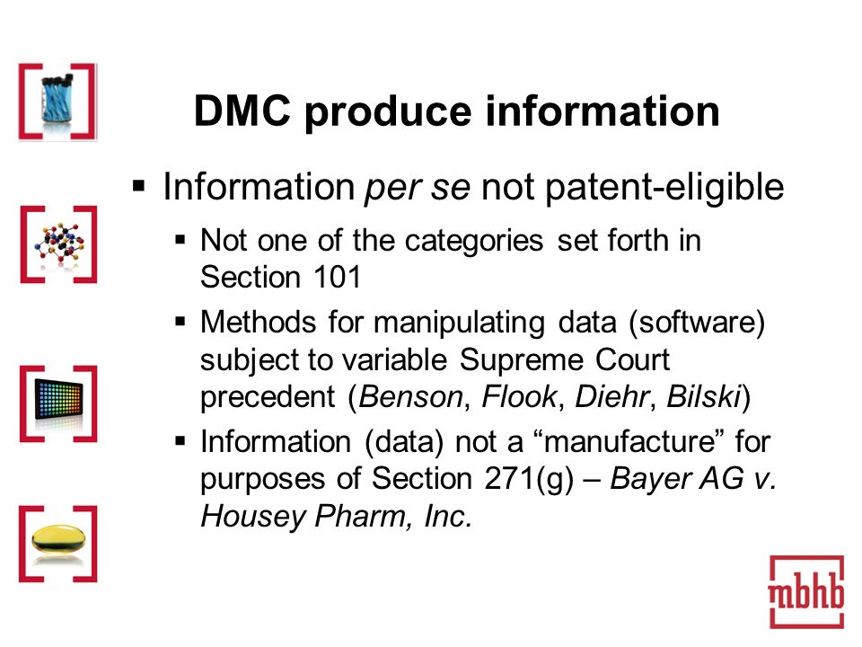 DMC produce information Information per se not patent-eligible Not one of the categories set forth in Section 101 Methods for manipulating data (software) subject to variable Supreme Court precedent (Benson, Flook, Diehr, Bilski) Information (data) not a manufacture for purposes of Section 271(g) – Bayer AG v.