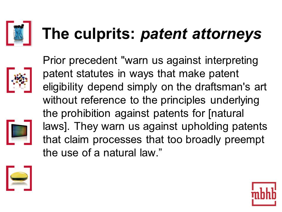 The culprits: patent attorneys Prior precedent warn us against interpreting patent statutes in ways that make patent eligibility depend simply on the draftsman s art without reference to the principles underlying the prohibition against patents for [natural laws].