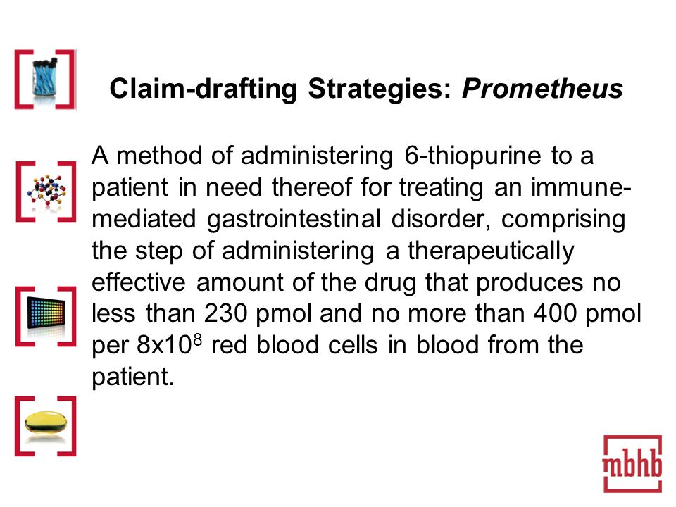 Claim-drafting Strategies: Prometheus A method of administering 6-thiopurine to a patient in need thereof for treating an immune- mediated gastrointestinal disorder, comprising the step of administering a therapeutically effective amount of the drug that produces no less than 230 pmol and no more than 400 pmol per 8x10 8 red blood cells in blood from the patient.