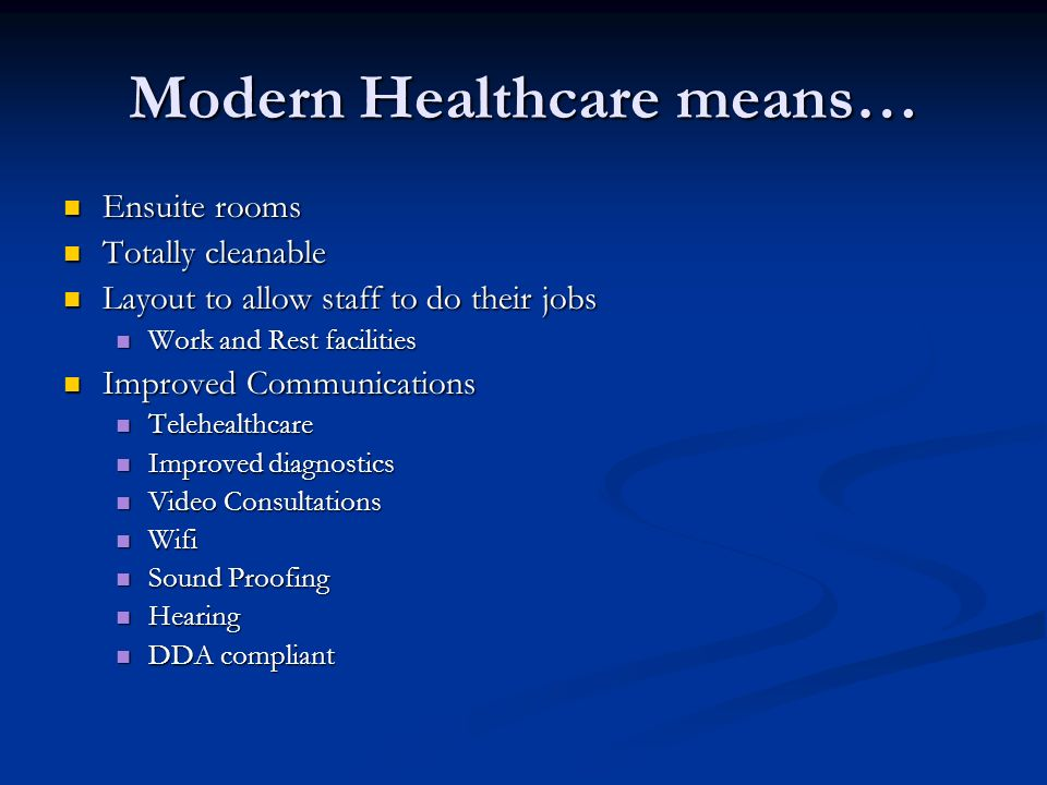 Modern Healthcare means… Ensuite rooms Ensuite rooms Totally cleanable Totally cleanable Layout to allow staff to do their jobs Layout to allow staff to do their jobs Work and Rest facilities Work and Rest facilities Improved Communications Improved Communications Telehealthcare Telehealthcare Improved diagnostics Improved diagnostics Video Consultations Video Consultations Wifi Wifi Sound Proofing Sound Proofing Hearing Hearing DDA compliant DDA compliant