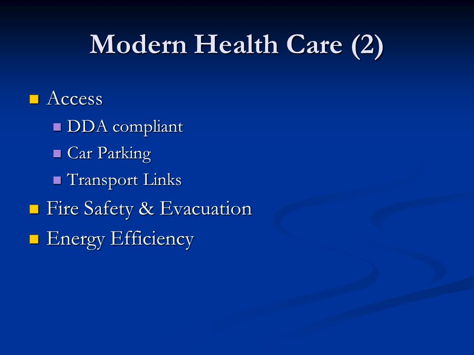 Modern Health Care (2) Access Access DDA compliant DDA compliant Car Parking Car Parking Transport Links Transport Links Fire Safety & Evacuation Fire Safety & Evacuation Energy Efficiency Energy Efficiency