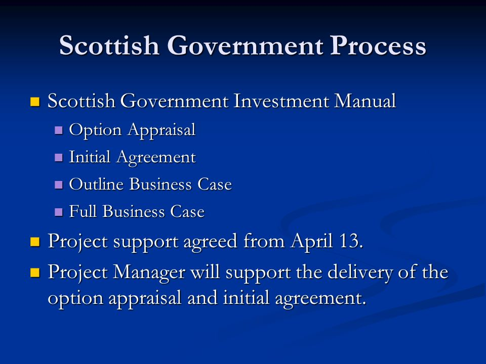 Scottish Government Process Scottish Government Investment Manual Scottish Government Investment Manual Option Appraisal Option Appraisal Initial Agreement Initial Agreement Outline Business Case Outline Business Case Full Business Case Full Business Case Project support agreed from April 13.