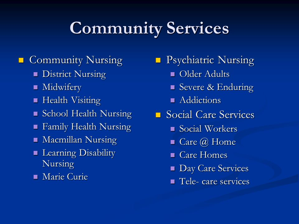 Community Services Community Nursing Community Nursing District Nursing District Nursing Midwifery Midwifery Health Visiting Health Visiting School Health Nursing School Health Nursing Family Health Nursing Family Health Nursing Macmillan Nursing Macmillan Nursing Learning Disability Nursing Learning Disability Nursing Marie Curie Marie Curie Psychiatric Nursing Older Adults Severe & Enduring Addictions Social Care Services Social Workers Care @ Home Care Homes Day Care Services Tele- care services
