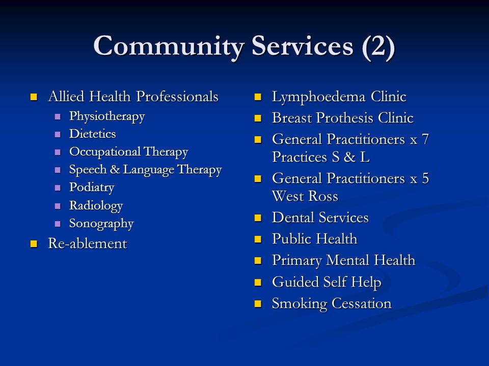 Community Services (2) Allied Health Professionals Allied Health Professionals Physiotherapy Physiotherapy Dietetics Dietetics Occupational Therapy Occupational Therapy Speech & Language Therapy Speech & Language Therapy Podiatry Podiatry Radiology Radiology Sonography Sonography Re-ablement Re-ablement Lymphoedema Clinic Breast Prothesis Clinic General Practitioners x 7 Practices S & L General Practitioners x 5 West Ross Dental Services Public Health Primary Mental Health Guided Self Help Smoking Cessation