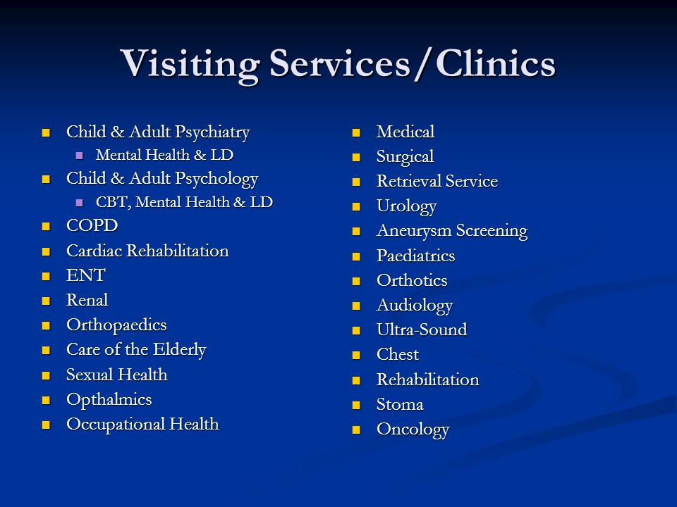 Visiting Services/Clinics Child & Adult Psychiatry Child & Adult Psychiatry Mental Health & LD Mental Health & LD Child & Adult Psychology Child & Adult Psychology CBT, Mental Health & LD CBT, Mental Health & LD COPD COPD Cardiac Rehabilitation Cardiac Rehabilitation ENT ENT Renal Renal Orthopaedics Orthopaedics Care of the Elderly Care of the Elderly Sexual Health Sexual Health Opthalmics Opthalmics Occupational Health Occupational Health Medical Surgical Retrieval Service Urology Aneurysm Screening Paediatrics Orthotics Audiology Ultra-Sound Chest Rehabilitation Stoma Oncology