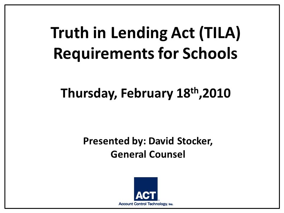 Truth in Lending Act (TILA) Requirements for Schools Thursday, February 18 th,2010 Presented by: David Stocker, General Counsel