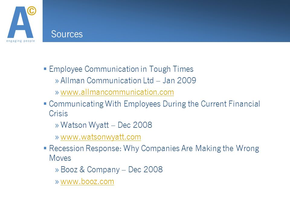 Sources Employee Communication in Tough Times » Allman Communication Ltd – Jan 2009 »     Communicating With Employees During the Current Financial Crisis » Watson Wyatt – Dec 2008 »     Recession Response: Why Companies Are Making the Wrong Moves » Booz & Company – Dec 2008 »