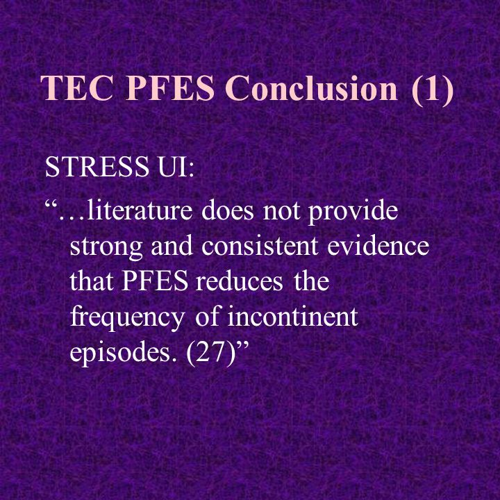 TEC PFES Conclusion (1) STRESS UI: …literature does not provide strong and consistent evidence that PFES reduces the frequency of incontinent episodes.