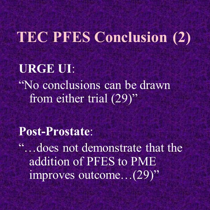 TEC PFES Conclusion (2) URGE UI: No conclusions can be drawn from either trial (29) Post-Prostate: …does not demonstrate that the addition of PFES to PME improves outcome…(29)
