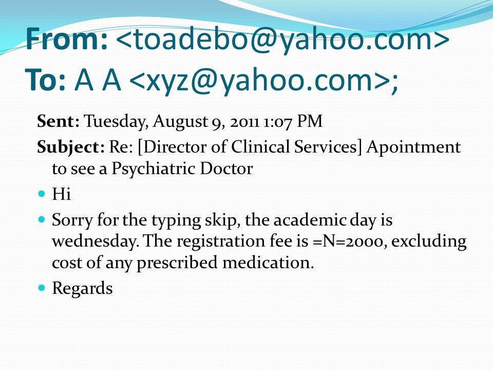 From: To: A A ; Sent: Tuesday, August 9, :07 PM Subject: Re: [Director of Clinical Services] Apointment to see a Psychiatric Doctor Hi Sorry for the typing skip, the academic day is wednesday.