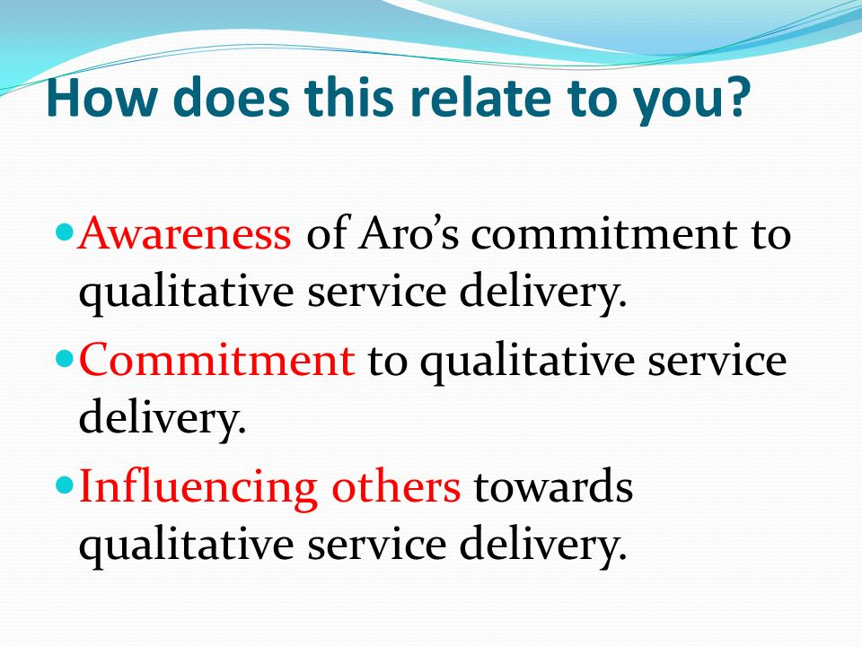 How does this relate to you. Awareness of Aros commitment to qualitative service delivery.