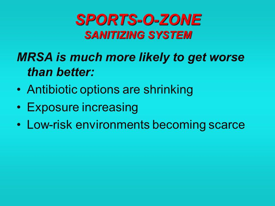 SPORTS-O-ZONE SANITIZING SYSTEM MRSA is much more likely to get worse than better: Antibiotic options are shrinking Exposure increasing Low-risk environments becoming scarce