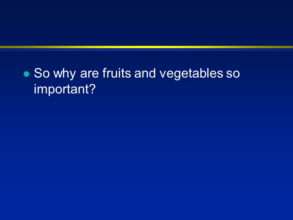 l So why are fruits and vegetables so important