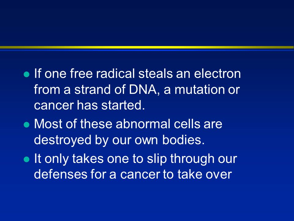l If one free radical steals an electron from a strand of DNA, a mutation or cancer has started.