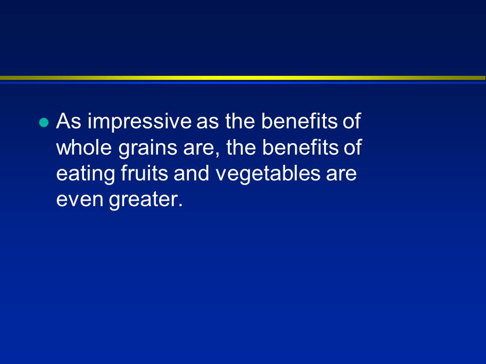 l As impressive as the benefits of whole grains are, the benefits of eating fruits and vegetables are even greater.