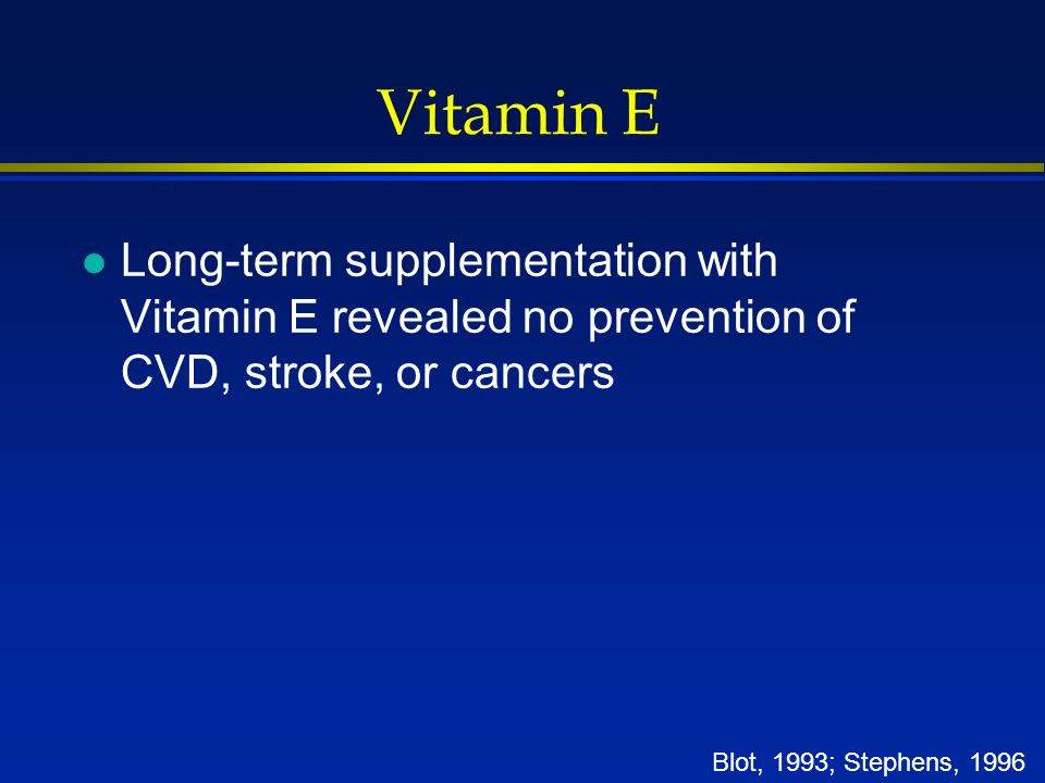 Vitamin E l Long-term supplementation with Vitamin E revealed no prevention of CVD, stroke, or cancers Blot, 1993; Stephens, 1996