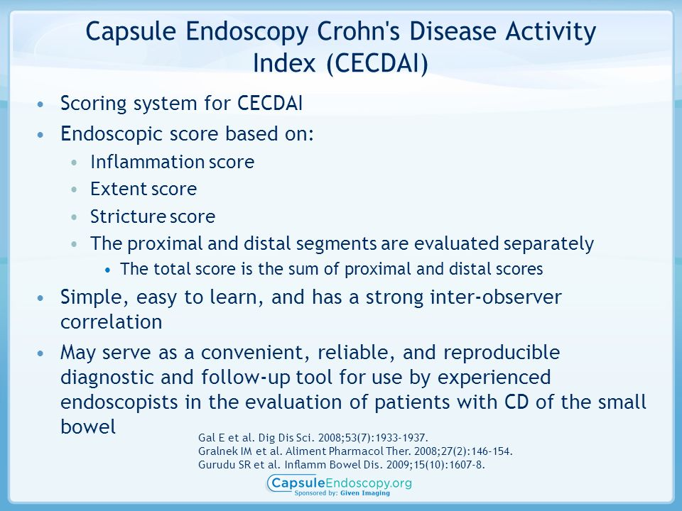 Capsule Endoscopy Crohn s Disease Activity Index (CECDAI) Scoring system for CECDAI Endoscopic score based on: Inflammation score Extent score Stricture score The proximal and distal segments are evaluated separately The total score is the sum of proximal and distal scores Simple, easy to learn, and has a strong inter-observer correlation May serve as a convenient, reliable, and reproducible diagnostic and follow-up tool for use by experienced endoscopists in the evaluation of patients with CD of the small bowel Gal E et al.