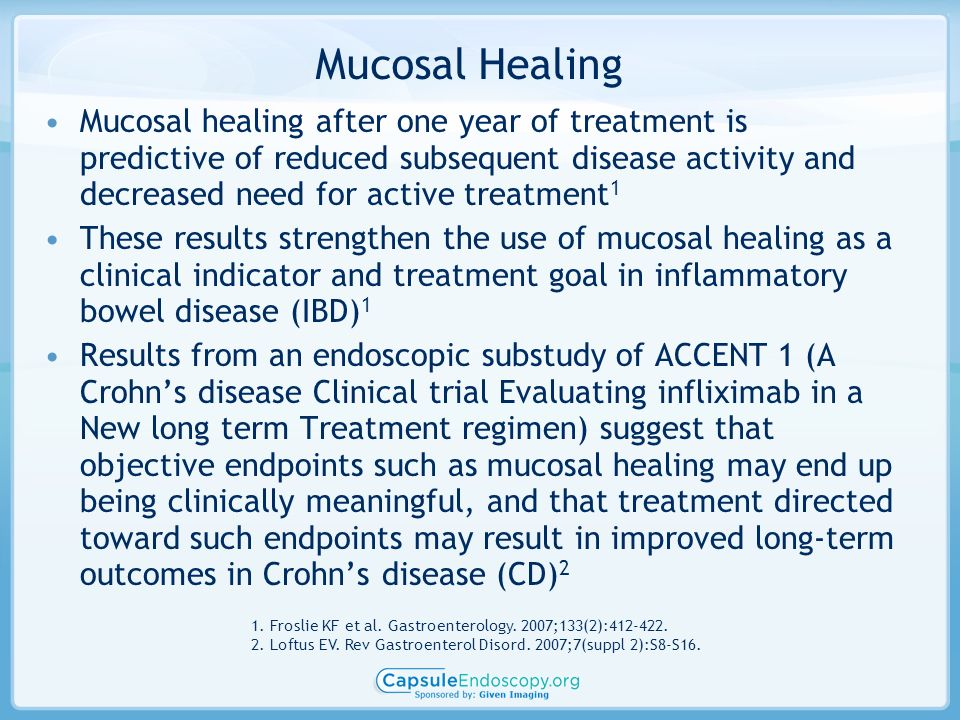 Mucosal Healing Mucosal healing after one year of treatment is predictive of reduced subsequent disease activity and decreased need for active treatment 1 These results strengthen the use of mucosal healing as a clinical indicator and treatment goal in inflammatory bowel disease (IBD) 1 Results from an endoscopic substudy of ACCENT 1 (A Crohns disease Clinical trial Evaluating infliximab in a New long term Treatment regimen) suggest that objective endpoints such as mucosal healing may end up being clinically meaningful, and that treatment directed toward such endpoints may result in improved long-term outcomes in Crohns disease (CD) 2 1.