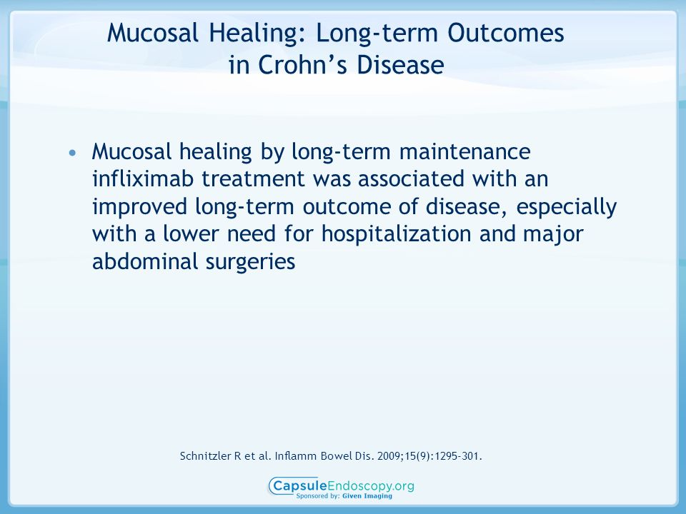 Mucosal Healing: Long-term Outcomes in Crohns Disease Mucosal healing by long-term maintenance infliximab treatment was associated with an improved long-term outcome of disease, especially with a lower need for hospitalization and major abdominal surgeries Schnitzler R et al.