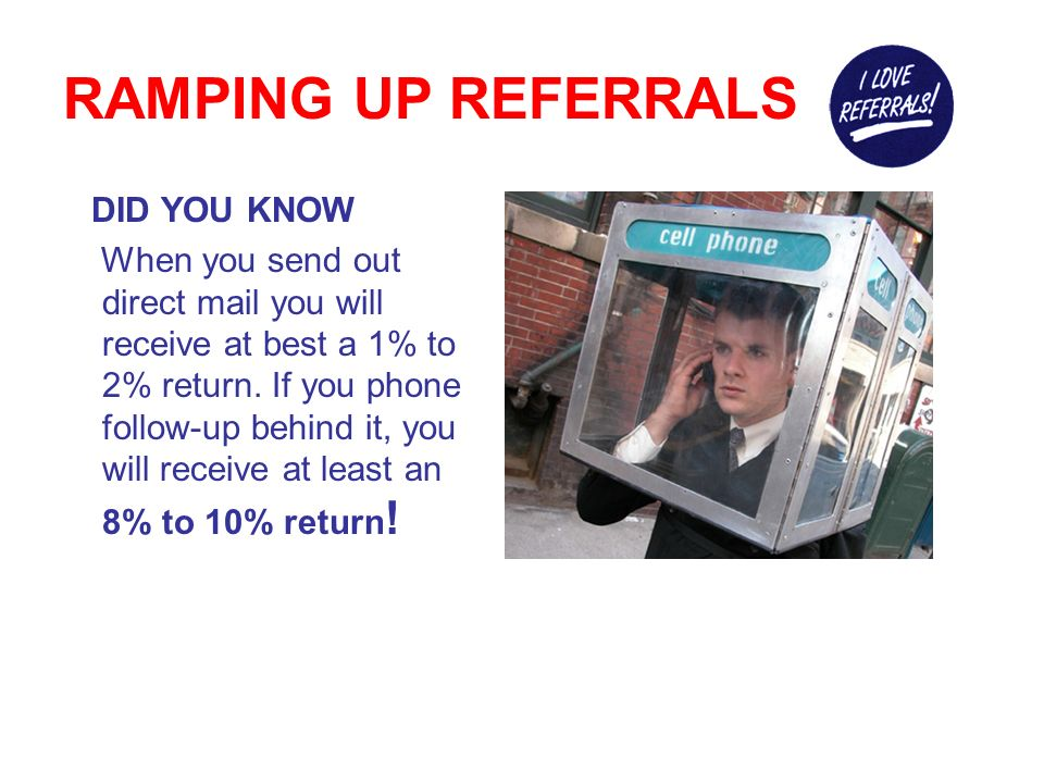 RAMPING UP REFERRALS Keep in Touch . Don t wait for customers to call you.