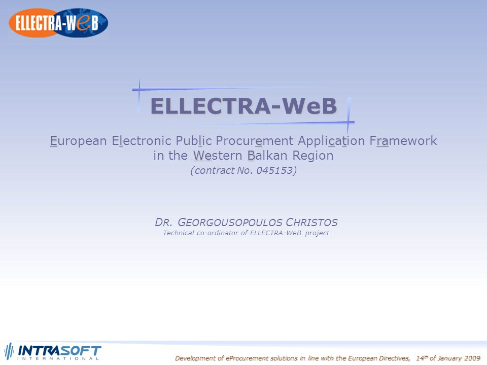 Development of eProcurement solutions in line with the European Directives, 14 th of January 2009 ELLECTRA-WeB Ellectra European Electronic Public Procurement Application Framework WeB in the Western Balkan Region (contract No.