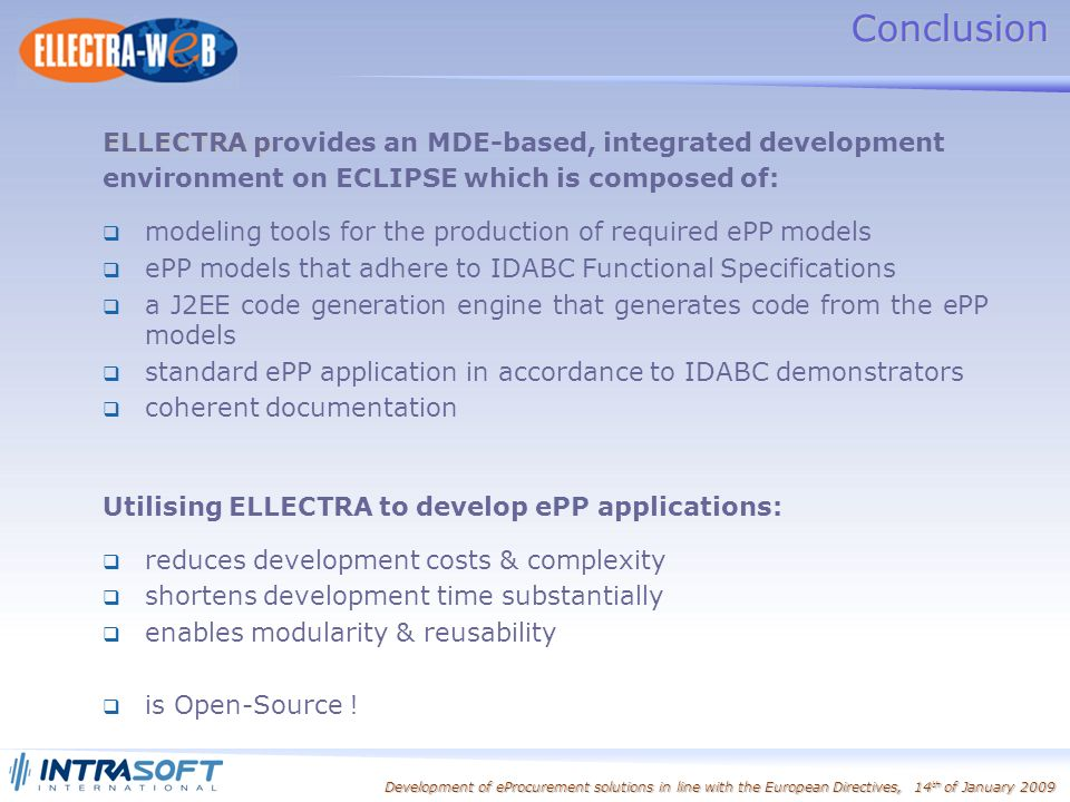 Development of eProcurement solutions in line with the European Directives, 14 th of January 2009 Conclusion ELLECTRA p ELLECTRA provides an MDE-based, integrated development environment on ECLIPSE which is composed of: modeling tools for the production of required ePP models ePP models that adhere to IDABC Functional Specifications a J2EE code generation engine that generates code from the ePP models standard ePP application in accordance to IDABC demonstrators coherent documentation Utilising ELLECTRA to develop ePP applications: reduces development costs & complexity shortens development time substantially enables modularity & reusability is Open-Source !