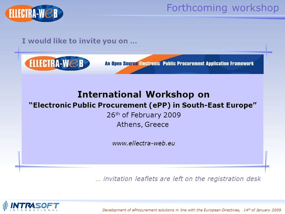 Development of eProcurement solutions in line with the European Directives, 14 th of January 2009 Forthcoming workshop I would like to invite you on … International Workshop on Electronic Public Procurement (ePP) in South-East Europe 26 th of February 2009 Athens, Greecewww.ellectra-web.eu … invitation leaflets are left on the registration desk