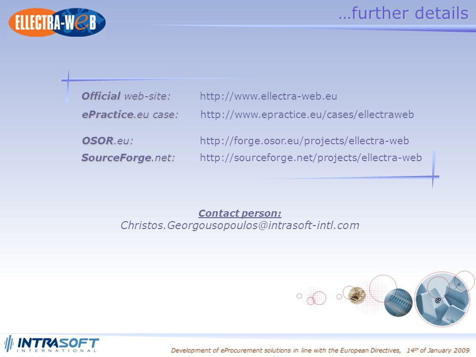 Development of eProcurement solutions in line with the European Directives, 14 th of January 2009 Official web-site: Official web-site:   SourceForge.net: SourceForge.net:   ePractice.eu case: ePractice.eu case:   OSOR.eu: OSOR.eu:   Contact person: …further details