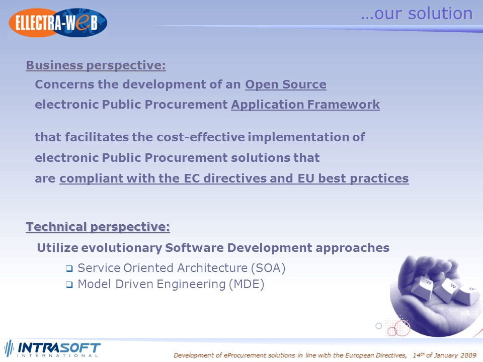 Development of eProcurement solutions in line with the European Directives, 14 th of January 2009 Concerns the development of an Open Source electronic Public Procurement Application Framework that facilitates the cost-effective implementation of electronic Public Procurement solutions that are compliant with the EC directives and EU best practices …our solution Technical perspective: Utilize evolutionary Software Development approaches Business perspective: Service Oriented Architecture (SOA) Model Driven Engineering (MDE)