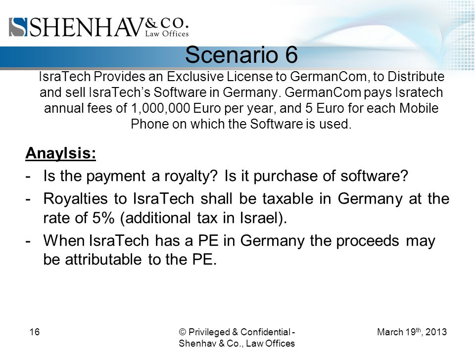 © Privileged & Confidential - Shenhav & Co., Law Offices 16 Scenario 6 IsraTech Provides an Exclusive License to GermanCom, to Distribute and sell IsraTechs Software in Germany.