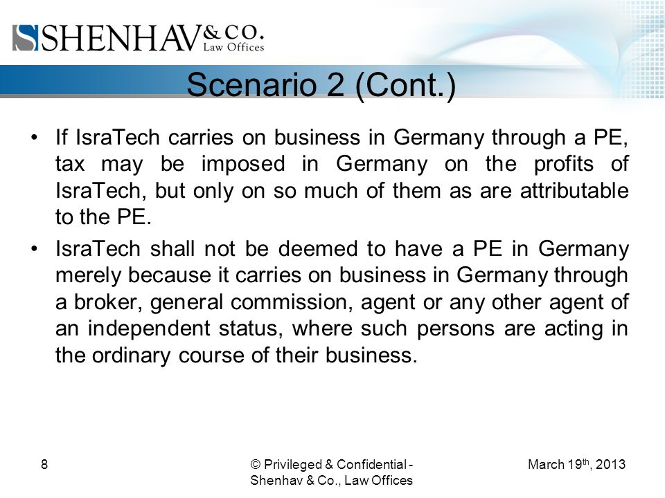 © Privileged & Confidential - Shenhav & Co., Law Offices 8 Scenario 2 (Cont.) If IsraTech carries on business in Germany through a PE, tax may be imposed in Germany on the profits of IsraTech, but only on so much of them as are attributable to the PE.