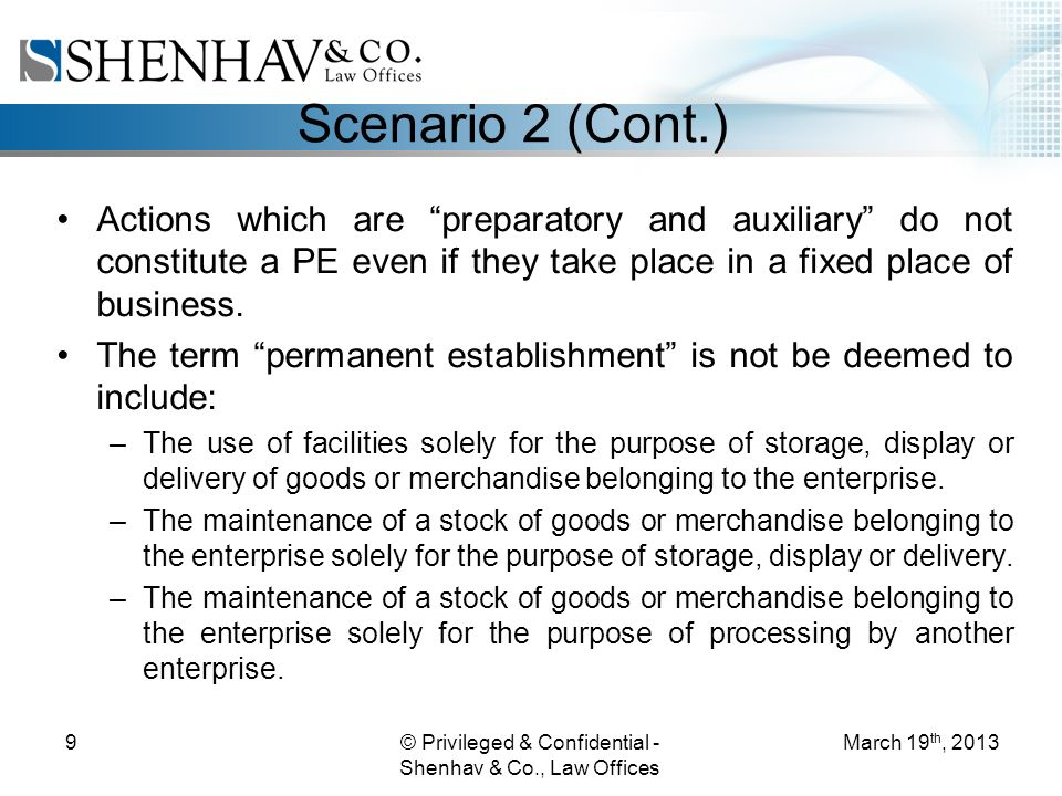 © Privileged & Confidential - Shenhav & Co., Law Offices 9 Scenario 2 (Cont.) Actions which are preparatory and auxiliary do not constitute a PE even if they take place in a fixed place of business.
