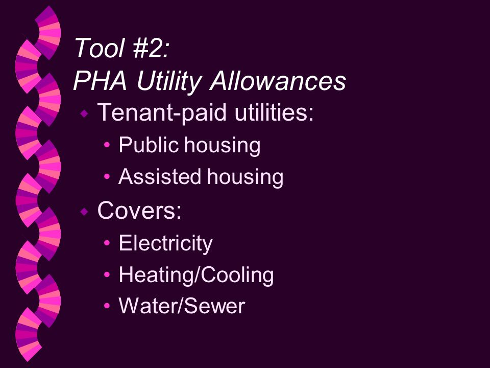 Tool #2: PHA Utility Allowances w Tenant-paid utilities: Public housing Assisted housing w Covers: Electricity Heating/Cooling Water/Sewer