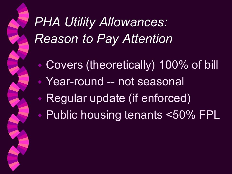 PHA Utility Allowances: Reason to Pay Attention w Covers (theoretically) 100% of bill w Year-round -- not seasonal w Regular update (if enforced) Public housing tenants <50% FPL