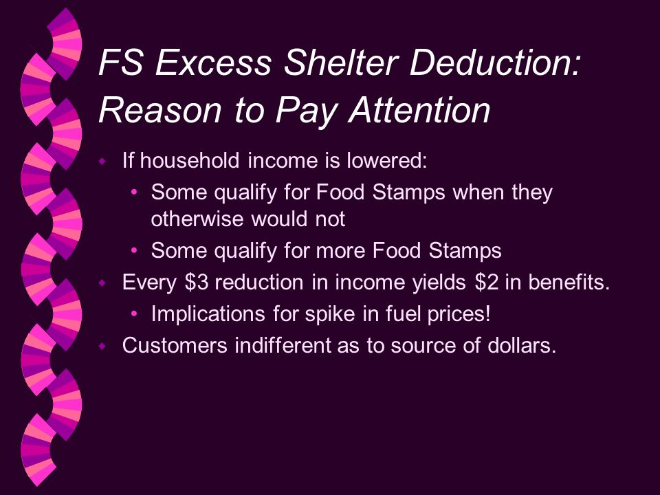 FS Excess Shelter Deduction: Reason to Pay Attention w If household income is lowered: Some qualify for Food Stamps when they otherwise would not Some qualify for more Food Stamps w Every $3 reduction in income yields $2 in benefits.