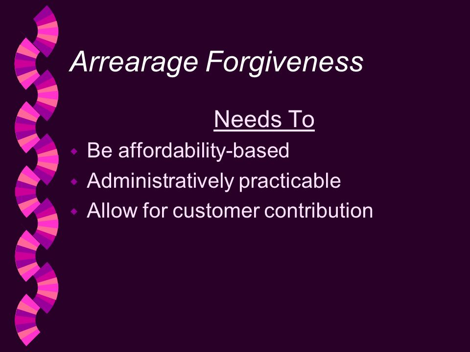 Arrearage Forgiveness Needs To w Be affordability-based w Administratively practicable Allow for customer contribution